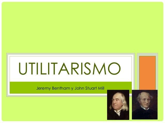 UTILITARISMO  Jeremy Bentham y John Stuart Mill