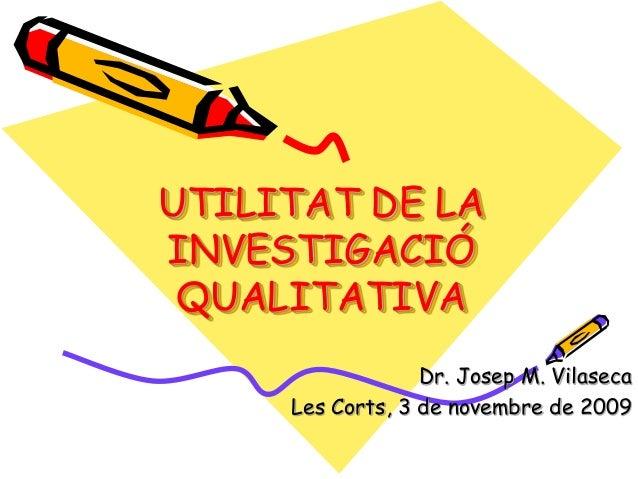 UTILITAT DE LA INVESTIGACIÓ QUALITATIVA Dr. Josep M. Vilaseca Les Corts, 3 de novembre de 2009
