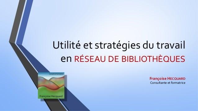 Utilité et stratégies du travail en RÉSEAU DE BIBLIOTHÈQUES Françoise HECQUARD Consultante et formatrice
