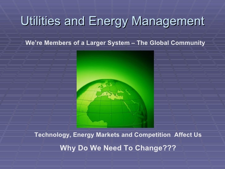 Utilities and Energy Management We're Members of a Larger System – The Global Community Technology, Energy Markets and Com...