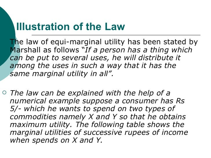 law of equi marginal utility The result of this substitution will be that the marginal utility of the former will fall and that of the latter will rise, till the two marginal utilities are equalized that is why the law is also called the law of substitution or the law of equimarginal utility.