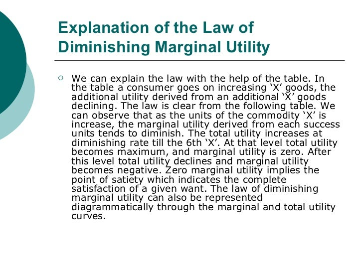 """law of diminishing marginal utility essay The law of diminishing marginal utility describes a familiar and fundamental tendency of humanbehavior the law of diminishing marginal utility states that: """"as a consumer consumes more and more units of a specific commodity, the utility from the successiveunits goes on diminishing"""" mr h."""