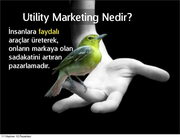 Utility Marketing Nedir?     İnsanlara faydalı     araçlar üreterek,     onların markaya olan     sadakatini artıran     p...