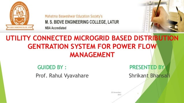 18 November 2015 1 GUIDED BY : PRESENTED BY : Prof. Rahul Vyavahare Shrikant Bhansali UTILITY CONNECTED MICROGRID BASED DI...