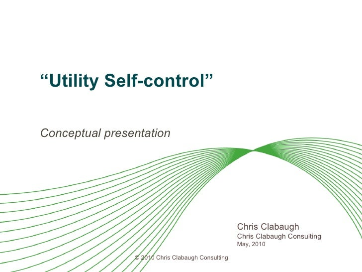 """ Utility Self-control"" Conceptual presentation Chris Clabaugh Chris Clabaugh Consulting May, 2010"