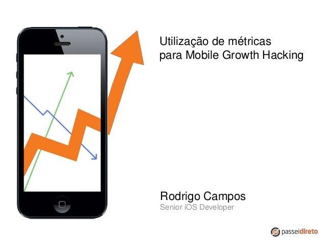 Utilização de métricas para Mobile Growth Hacking Rodrigo Campos Senior iOS Developer