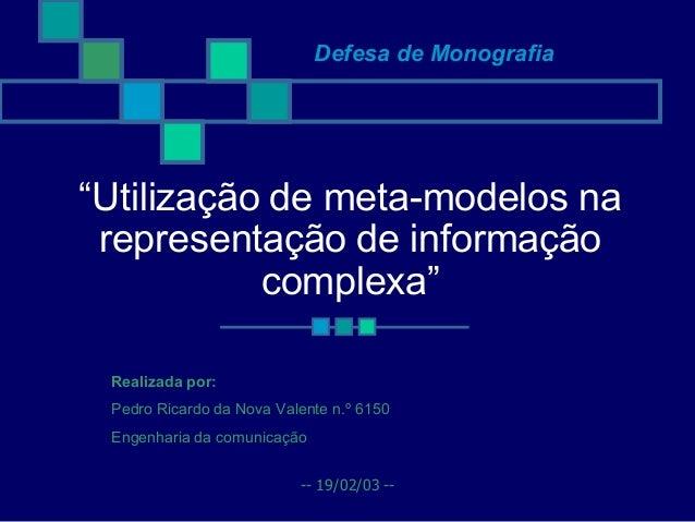 """Defesa de Monografia""""Utilização de meta-modelos na representação de informação           complexa"""" Realizada por: Pedro Ri..."""