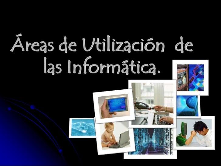 Áreas de Utilización de   las Informática.