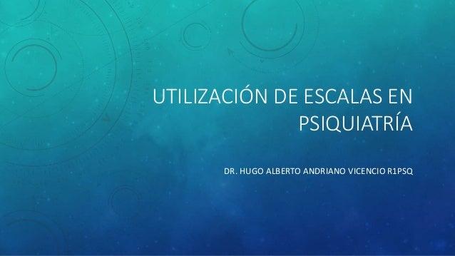 UTILIZACIÓN DE ESCALAS EN  PSIQUIATRÍA  DR. HUGO ALBERTO ANDRIANO VICENCIO R1PSQ