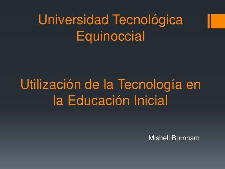 Universidad Tecnológica         EquinoccialUtilización de la Tecnología en       la Educación Inicial                     ...