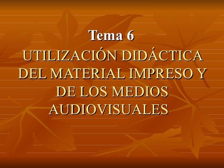 UTILIZACIÓN DIDÁCTICA DEL MATERIAL IMPRESO Y DE LOS MEDIOS AUDIOVISUALES   Tema 6