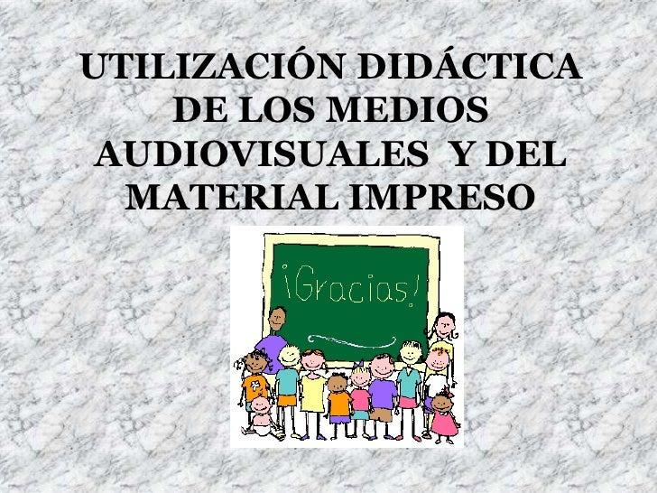 UTILIZACIÓN DIDÁCTICA DE LOS MEDIOS AUDIOVISUALES  Y DEL MATERIAL IMPRESO <br />