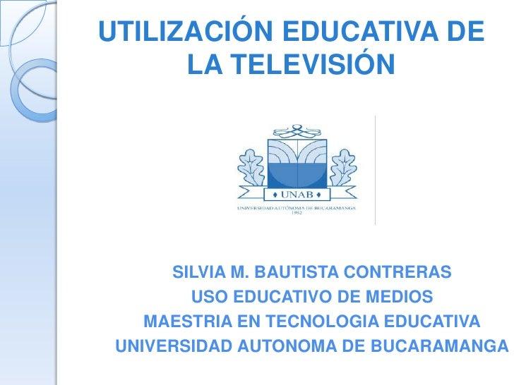 UTILIZACIÓN EDUCATIVA DE      LA TELEVISIÓN      SILVIA M. BAUTISTA CONTRERAS        USO EDUCATIVO DE MEDIOS    MAESTRIA E...