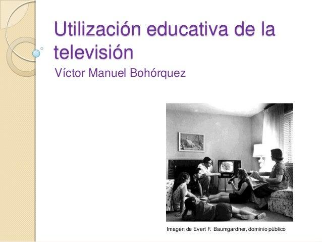 Utilización educativa de la televisión Víctor Manuel Bohórquez Imagen de Evert F. Baumgardner, dominio público