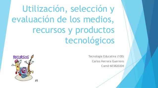 Utilización, selección y evaluación de los medios, recursos y productos tecnológicos Tecnología Educativa (100) Carlos Her...