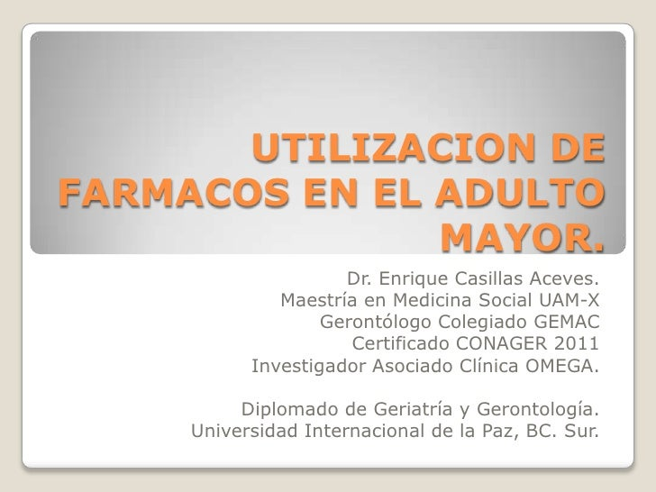 UTILIZACION DEFARMACOS EN EL ADULTO               MAYOR.                     Dr. Enrique Casillas Aceves.              Mae...