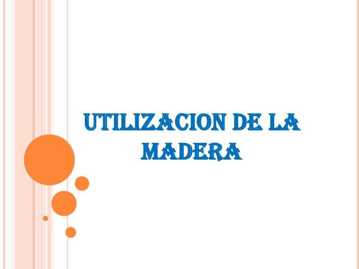 UTILIZACION DE LA MADERA<br />
