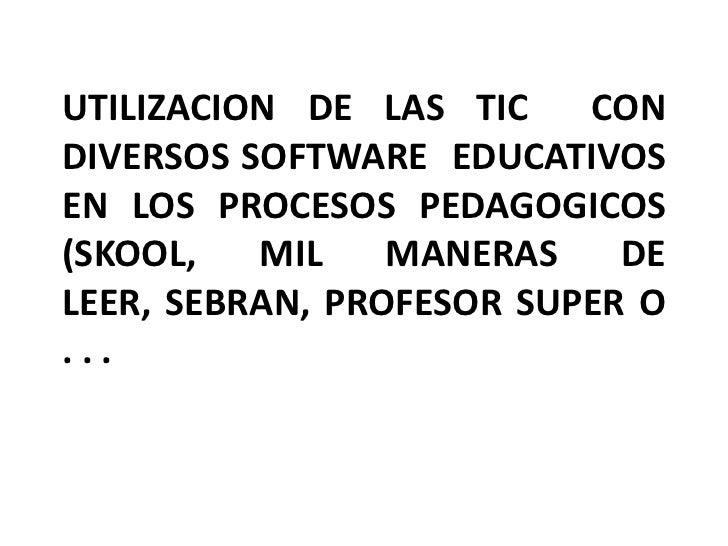 UTILIZACION DE LAS TIC    CONDIVERSOS SOFTWARE EDUCATIVOSEN LOS PROCESOS PEDAGOGICOS(SKOOL,   MIL    MANERAS    DELEER, SE...