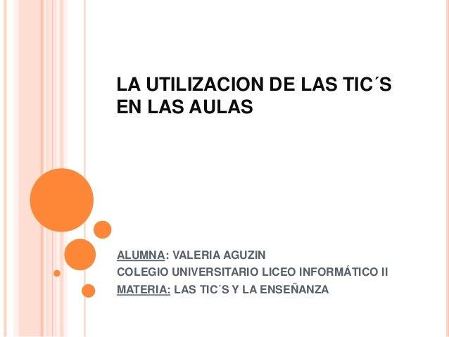 LA UTILIZACION DE LAS TIC´S EN LAS AULAS ALUMNA: VALERIA AGUZIN COLEGIO UNIVERSITARIO LICEO INFORMÁTICO II MATERIA: LAS TI...