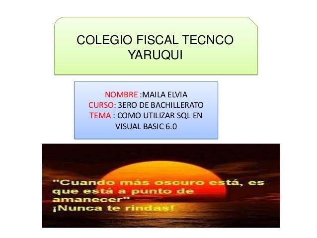 COLEGIO FISCAL TECNCOYARUQUINOMBRE :MAILA ELVIACURSO: 3ERO DE BACHILLERATOTEMA : COMO UTILIZAR SQL ENVISUAL BASIC 6.0
