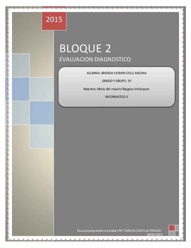 """BLOQUE 2 EVALUACION DIAGNOSTICO 2015 Escuelapreparatoriaestatal nº8 """"CARLOSCASTILLOPERAZA"""" 18/03/2015 ALUMNA: BRENDA YASMI..."""