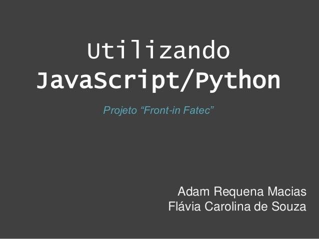 """Utilizando JavaScript/Python Adam Requena Macias Flávia Carolina de Souza Projeto """"Front-in Fatec"""""""
