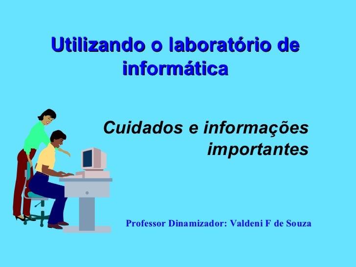 Utilizando o laboratório de informática Cuidados e informações importantes Professor Dinamizador: Valdeni F de Souza