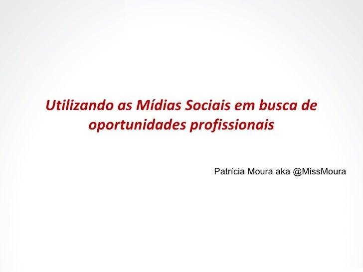 Utilizando as Mídias Sociais em busca de oportunidades profissionais Patrícia Moura aka @MissMoura