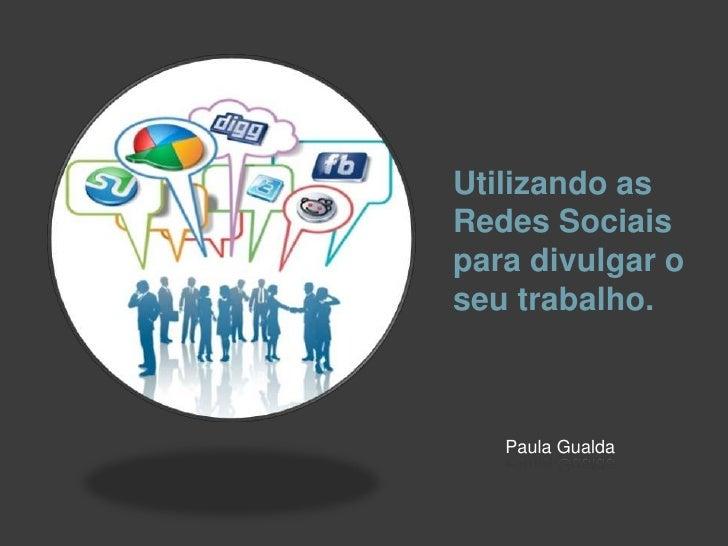 Utilizando asRedes Sociaispara divulgar oseu trabalho.   Paula Gualda