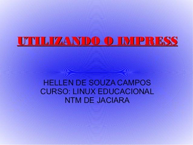 UTILIZANDO O IMPRESS   HELLEN DE SOUZA CAMPOS  CURSO: LINUX EDUCACIONAL       NTM DE JACIARA