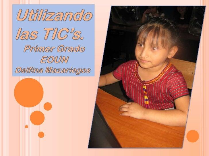 Utilizando las TIC's.<br />Primer Grado<br />EOUN <br />Delfina Mazariegos<br />