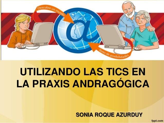 UTILIZANDO LAS TICS ENLA PRAXIS ANDRAGÓGICA          SONIA ROQUE AZURDUY