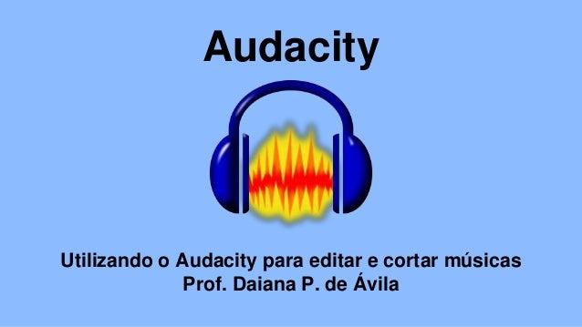 Audacity Utilizando o Audacity para editar e cortar músicas Prof. Daiana P. de Ávila