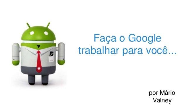 Faça o Google trabalhar para você... por Mário Valney