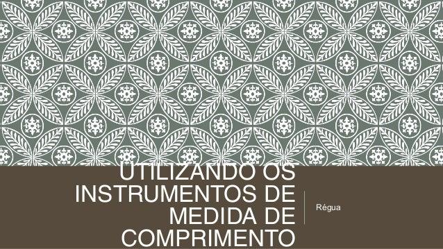 UTILIZANDO OS INSTRUMENTOS DE MEDIDA DE COMPRIMENTO  Régua