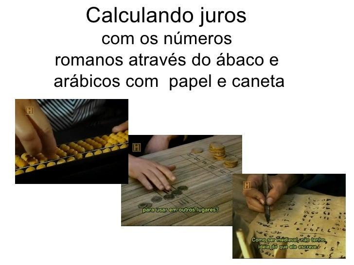 Calculando juros       com os números romanos através do ábaco e arábicos com papel e caneta