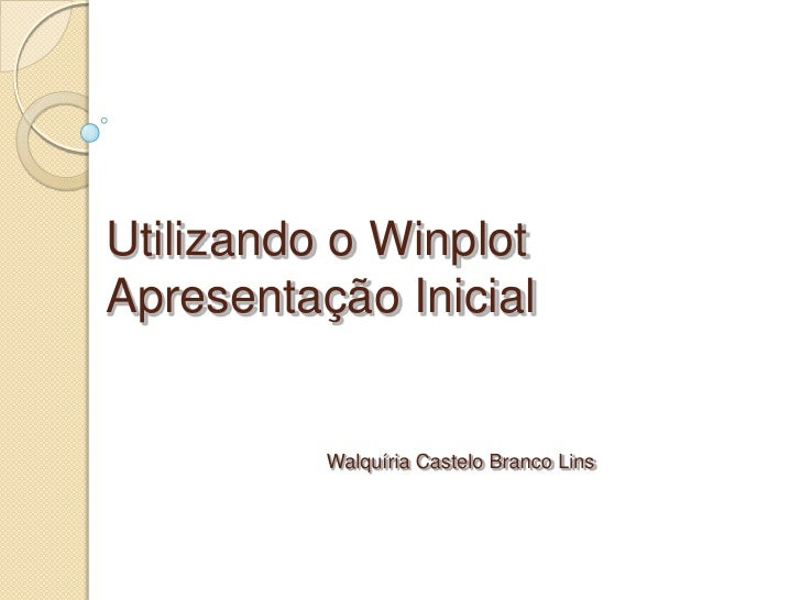Utilizando o WinplotApresentação Inicial          Walquíria Castelo Branco Lins