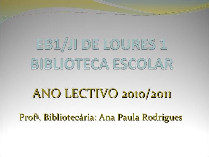 ANO LECTIVO 2010/2011 Profª. Bibliotecária: Ana Paula Rodrigues