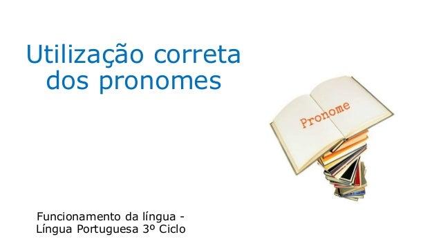 Utilização correta dos pronomes Funcionamento da língua - Língua Portuguesa 3º Ciclo