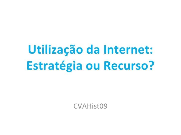Utilização da Internet: Estratégia ou Recurso? CVAHist09