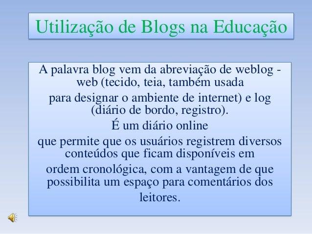 Utilização de Blogs na Educação A palavra blog vem da abreviação de weblog web (tecido, teia, também usada para designar o...