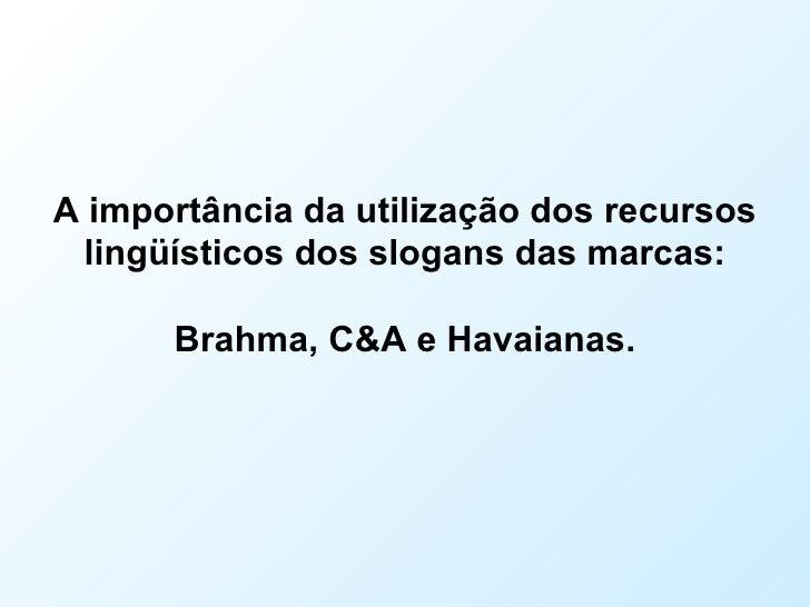 A importância da utilização dos recursos lingüísticos dos slogans das marcas: Brahma, C&A e Havaianas.