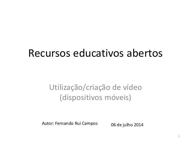 Recursos educativos abertos Utilização/criação de vídeo (dispositivos móveis) Autor: Fernando Rui Campos 06 de julho 2014 1