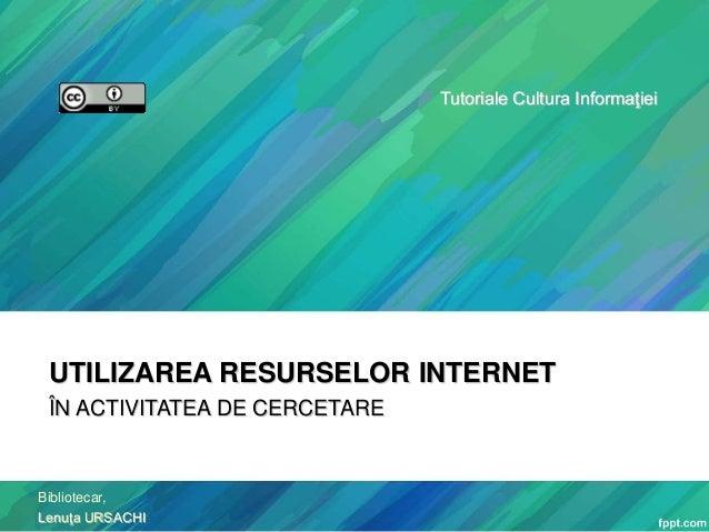 Tutoriale Cultura Informaţiei  UTILIZAREA RESURSELOR INTERNET ÎN ACTIVITATEA DE CERCETARE  Bibliotecar, Lenuţa URSACHI