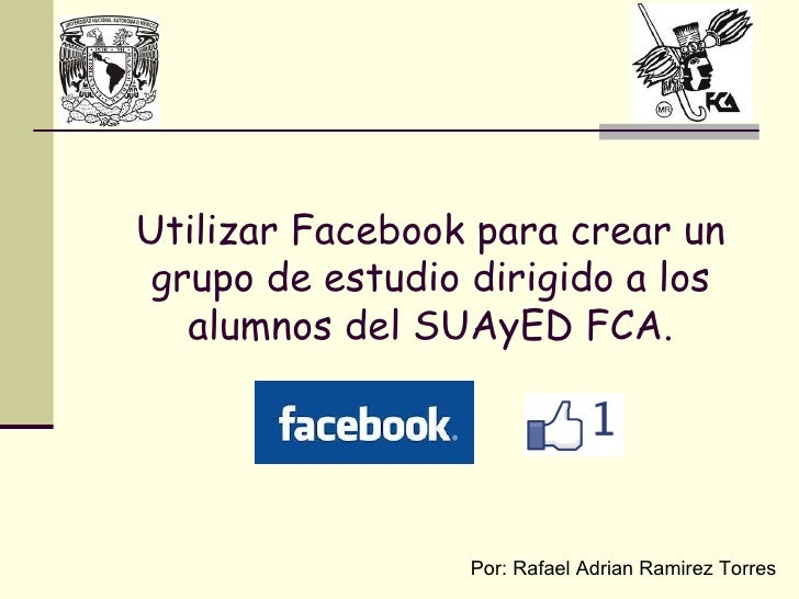 Utilizar Facebook para crear un  grupo de estudio dirigido a los    alumnos del SUAyED FCA.                       Por: Raf...