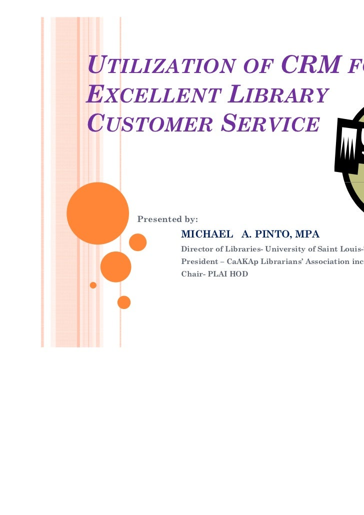 UTILIZATION OF CRM FOREXCELLENT LIBRARYCUSTOMER SERVICE   Presented by:            MICHAEL A. PINTO, MPA            Direct...