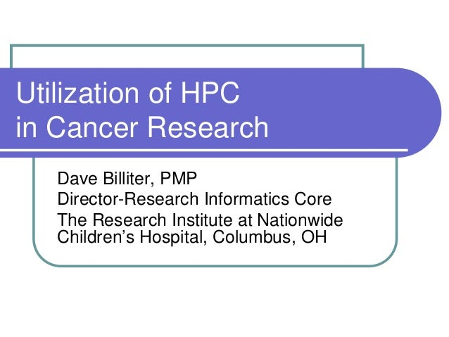Utilization of HPCin Cancer ResearchDave Billiter, PMPDirector-Research Informatics CoreThe Research Institute at Nationwi...