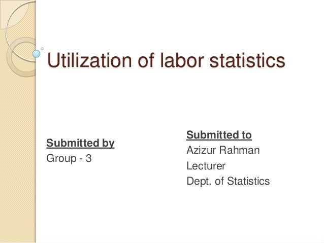 Utilization of labor statistics  Submitted by Group - 3  Submitted to Azizur Rahman Lecturer Dept. of Statistics