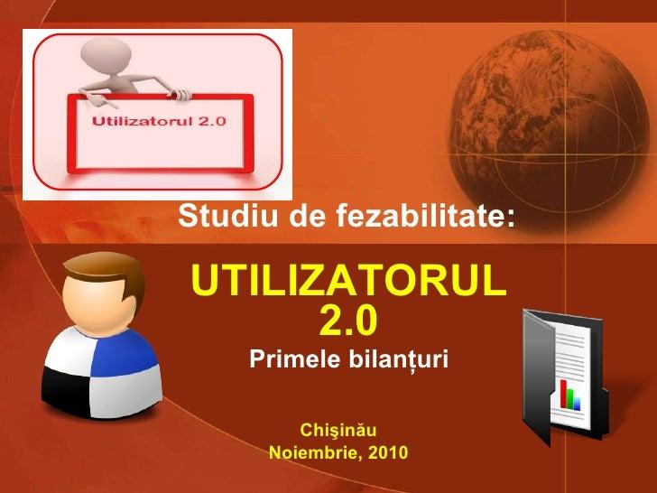 UTILIZATORUL 2.0 Primele bilanţuri Studiu de fezabilitate:   Chişinău Noiembrie, 2010