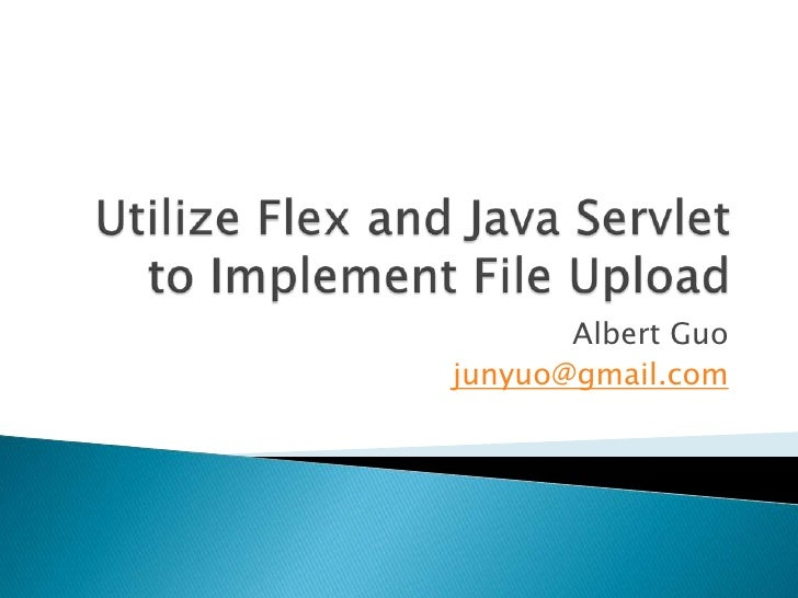 Utilize Flex and Java Servlet to Implement File Upload<br />Albert Guo<br />junyuo@gmail.com<br />